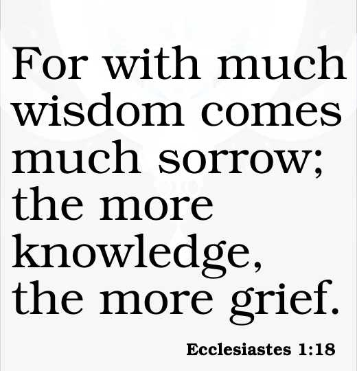 For with much wisdom comes much sorrow; the more knowledge